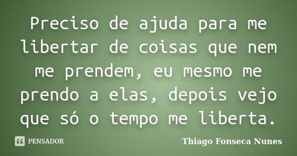 Preciso de ajuda para me libertar de coisas que nem me prendem, eu mesmo me prendo a elas, depois vejo que só o tempo me liberta.... Frase de Thiago Fonseca Nunes.