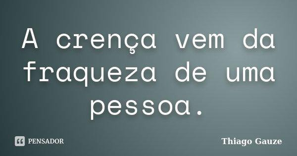 A crença vem da fraqueza de uma pessoa.... Frase de Thiago Gauze.