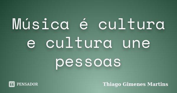 Música é cultura e cultura une pessoas... Frase de Thiago Gimenes Martins.