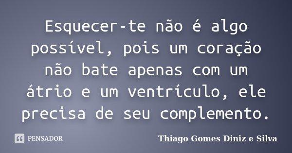 Esquecer-te não é algo possível, pois um coração não bate apenas com um átrio e um ventrículo, ele precisa de seu complemento.... Frase de Thiago Gomes Diniz e Silva.