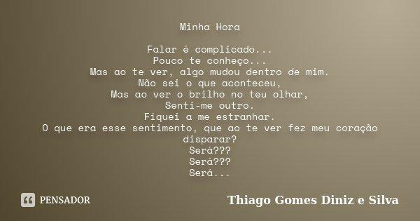 Minha Hora Falar é complicado... Pouco te conheço... Mas ao te ver, algo mudou dentro de mim. Não sei o que aconteceu, Mas ao ver o brilho no teu olhar, Senti-m... Frase de Thiago Gomes Diniz e Silva.