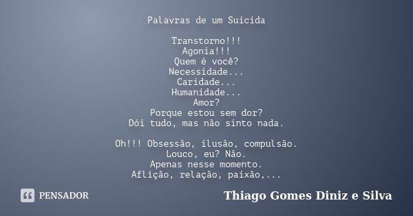 Palavras de um Suicida Transtorno!!! Agonia!!! Quem é você? Necessidade... Caridade... Humanidade... Amor? Porque estou sem dor? Dói tudo, mas não sinto nada. O... Frase de Thiago Gomes Diniz e Silva.