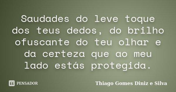 Saudades do leve toque dos teus dedos, do brilho ofuscante do teu olhar e da certeza que ao meu lado estás protegida.... Frase de Thiago Gomes Diniz e Silva.