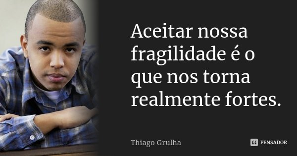 Aceitar nossa fragilidade é o que nos torna realmente fortes.... Frase de Thiago Grulha.