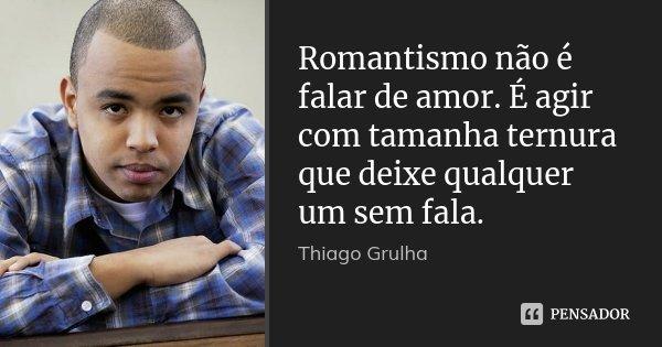 Romantismo não é falar de amor. É agir com tamanha ternura que deixe qualquer um sem fala.... Frase de Thiago Grulha.
