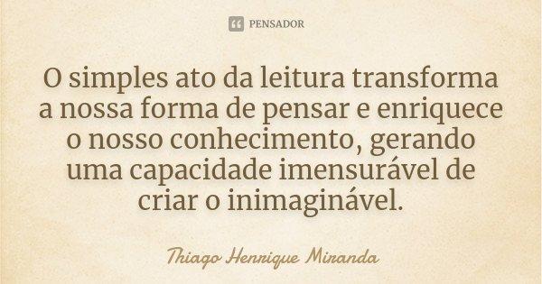 O simples ato da leitura transforma a nossa forma de pensar e enriquece o nosso conhecimento, gerando uma capacidade imensurável de criar o inimaginável.... Frase de Thiago Henrique Miranda.