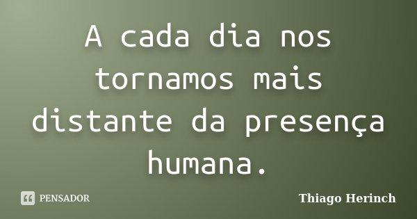 A cada dia nos tornamos mais distante da presença humana.... Frase de Thiago Herinch.