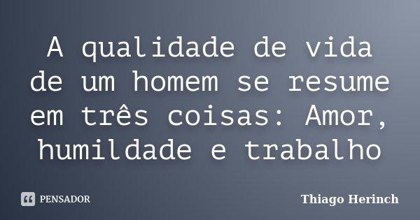 A qualidade de vida de um homem se resume em três coisas: Amor, humildade e trabalho... Frase de Thiago Herinch.