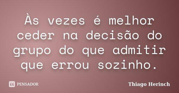 Às vezes é melhor ceder na decisão do grupo do que admitir que errou sozinho.... Frase de Thiago Herinch.
