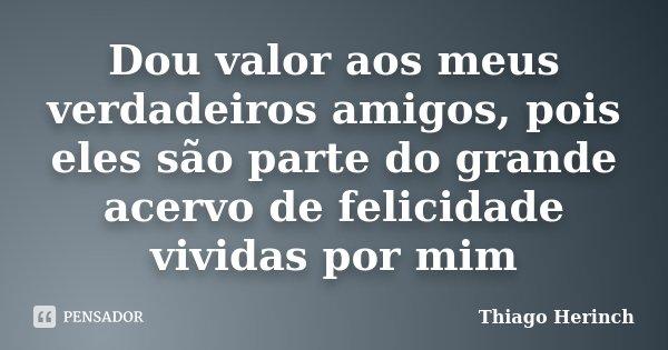 Dou valor aos meus verdadeiros amigos, pois eles são parte do grande acervo de felicidade vividas por mim... Frase de Thiago Herinch.