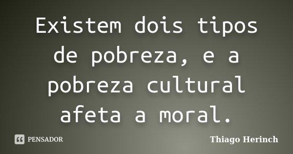 Existem dois tipos de pobreza, e a pobreza cultural afeta a moral.... Frase de Thiago Herinch.