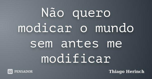 Não quero modicar o mundo sem antes me modificar... Frase de Thiago Herinch.