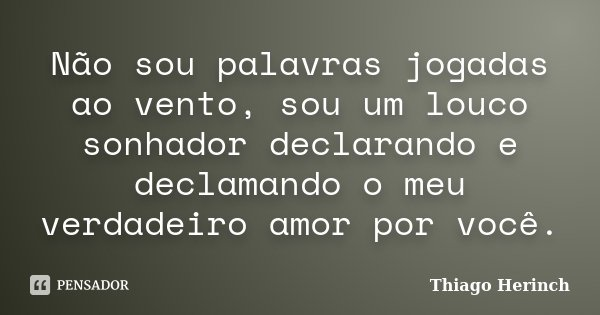 Não sou palavras jogadas ao vento, sou um louco sonhador declarando e declamando o meu verdadeiro amor por você.... Frase de Thiago Herinch.