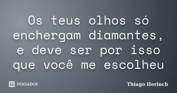 Os teus olhos só enchergam diamantes, e deve ser por isso que você me escolheu... Frase de Thiago Herinch.