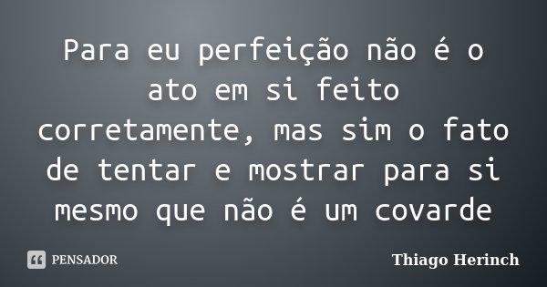 Para eu perfeição não é o ato em si feito corretamente, mas sim o fato de tentar e mostrar para si mesmo que não é um covarde... Frase de Thiago Herinch.