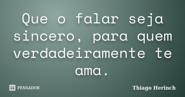 Que o falar seja sincero, para quem verdadeiramente te ama.... Frase de Thiago Herinch.