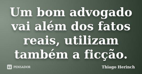 Um bom advogado vai além dos fatos reais, utilizam também a ficção.... Frase de Thiago Herinch.