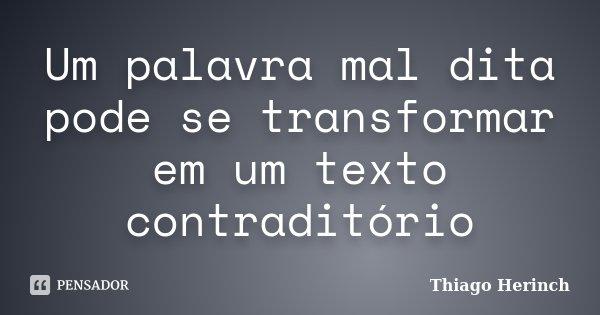 Um palavra mal dita pode se transformar em um texto contraditório... Frase de Thiago Herinch.