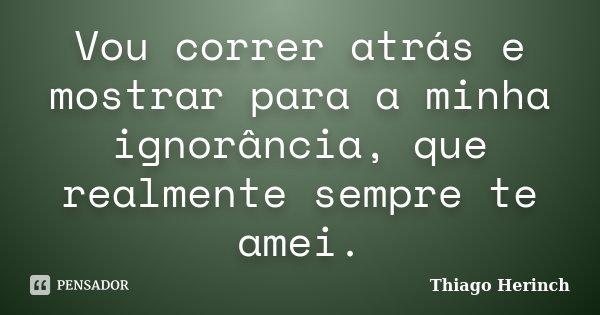 Vou correr atrás e mostrar para a minha ignorância, que realmente sempre te amei.... Frase de Thiago Herinch.