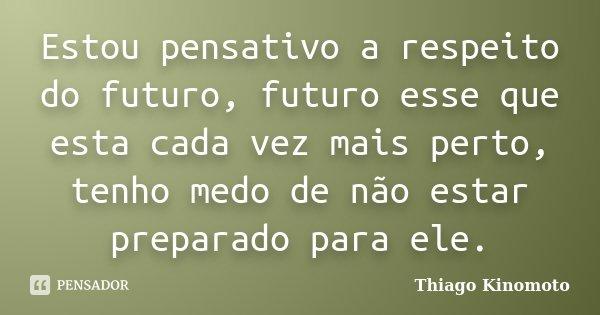 Estou pensativo a respeito do futuro, futuro esse que esta cada vez mais perto, tenho medo de não estar preparado para ele.... Frase de Thiago Kinomoto.