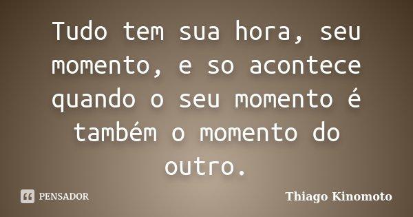 Tudo tem sua hora, seu momento, e so acontece quando o seu momento é também o momento do outro.... Frase de Thiago Kinomoto.
