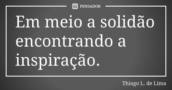 Em meio a solidão encontrando a inspiração.... Frase de Thiago L. de Lima.