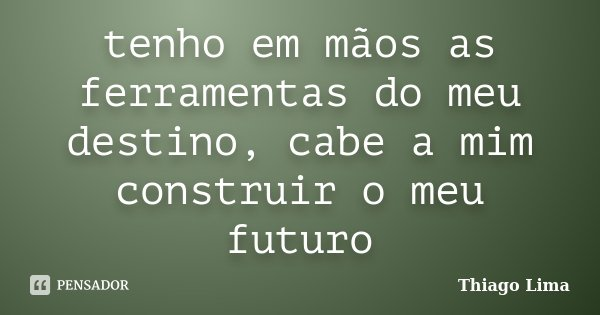 tenho em mãos as ferramentas do meu destino, cabe a mim construir o meu futuro... Frase de Thiago Lima.