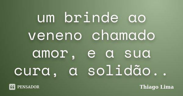 um brinde ao veneno chamado amor, e a sua cura, a solidão..... Frase de Thiago Lima.