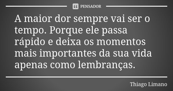 A maior dor sempre vai ser o tempo. Porque ele passa rápido e deixa os momentos mais importantes da sua vida apenas como lembranças.... Frase de Thiago Limano.