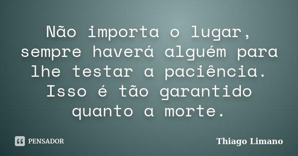 Não importa o lugar, sempre haverá alguém para lhe testar a paciência. Isso é tão garantido quanto a morte.... Frase de Thiago Limano.