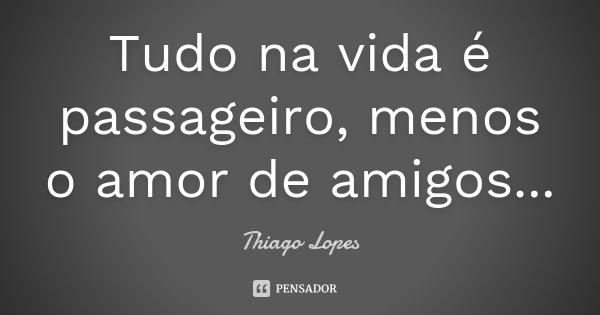 Tudo na vida é passageiro, menos o amor de amigos...... Frase de Thiago Lopes.