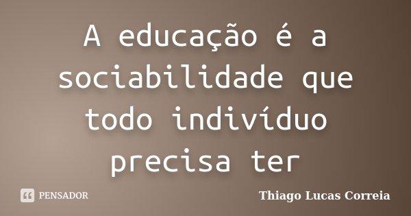 A educação é a sociabilidade que todo indivíduo precisa ter... Frase de Thiago Lucas Correia.
