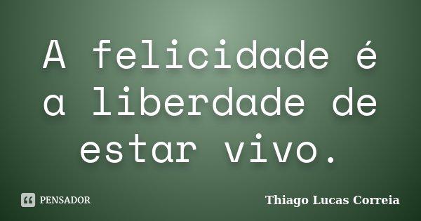 A felicidade é a liberdade de estar vivo.... Frase de Thiago Lucas Correia.