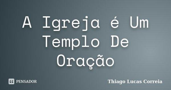A Igreja é Um Templo De Oração... Frase de Thiago Lucas Correia.