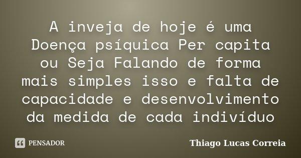 A inveja de hoje é uma Doença psíquica Per capita ou Seja Falando de forma mais simples isso e falta de capacidade e desenvolvimento da medida de cada indivíduo... Frase de Thiago Lucas Correia.