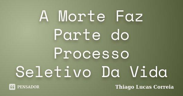 A Morte Faz Parte do Processo Seletivo Da Vida... Frase de Thiago Lucas Correia.