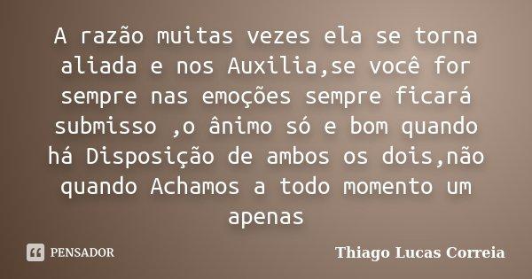 A razão muitas vezes ela se torna aliada e nos Auxilia,se você for sempre nas emoções sempre ficará submisso ,o ânimo só e bom quando há Disposição de ambos os ... Frase de Thiago Lucas Correia.