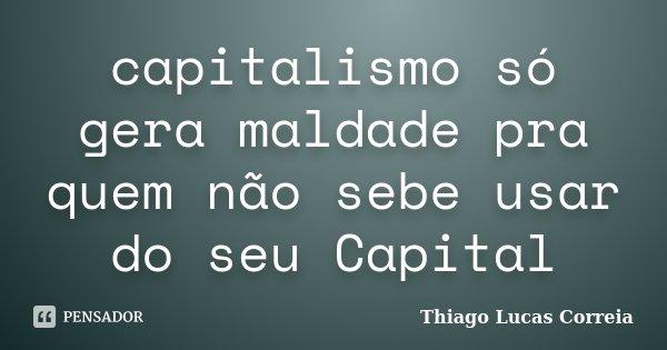 capitalismo só gera maldade pra quem não sebe usar do seu Capital... Frase de Thiago Lucas Correia.