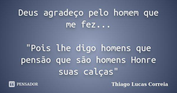 """Deus agradeço pelo homem que me fez... """"Pois lhe digo homens que pensão que são homens Honre suas calças""""... Frase de Thiago Lucas Correia."""