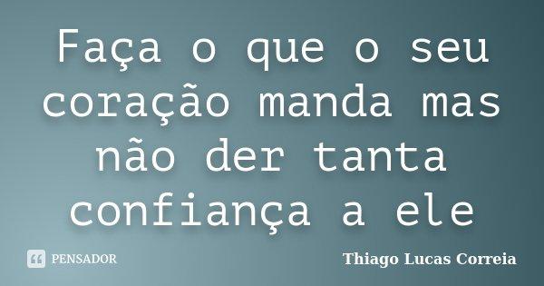 Faça o que o seu coração manda mas não der tanta confiança a ele... Frase de Thiago Lucas Correia.