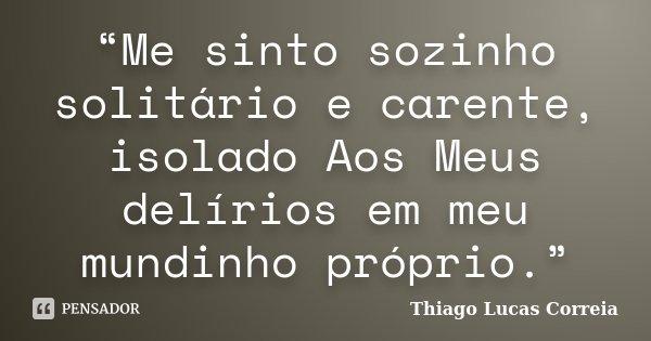 """""""Me sinto sozinho solitário e carente, isolado Aos Meus delírios em meu mundinho próprio.""""... Frase de Thiago Lucas Correia."""
