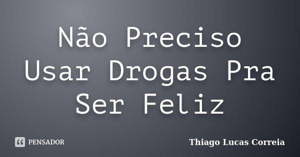 Não Preciso Usar Drogas Pra Ser Feliz... Frase de Thiago Lucas Correia.