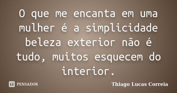 O que me encanta em uma mulher é a simplicidade beleza exterior não é tudo, muitos esquecem do interior.... Frase de Thiago Lucas Correia.