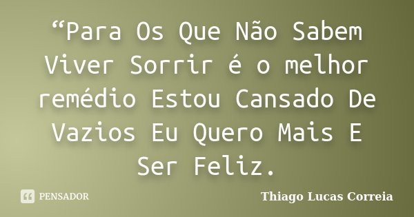 """""""Para Os Que Não Sabem Viver Sorrir é o melhor remédio Estou Cansado De Vazios Eu Quero Mais E Ser Feliz.... Frase de Thiago Lucas Correia."""