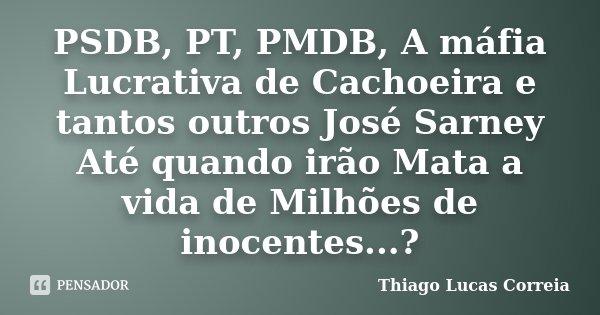PSDB, PT, PMDB, A máfia Lucrativa de Cachoeira e tantos outros José Sarney Até quando irão Mata a vida de Milhões de inocentes...?... Frase de Thiago Lucas Correia.