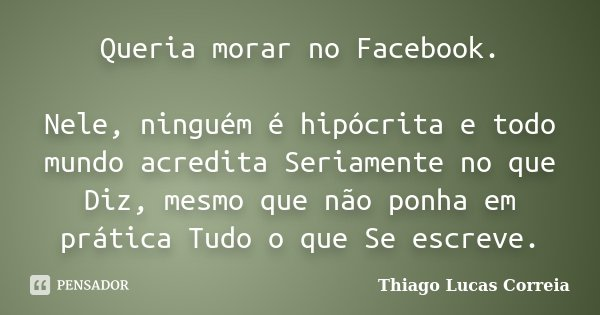 Queria morar no Facebook. Nele, ninguém é hipócrita e todo mundo acredita Seriamente no que Diz, mesmo que não ponha em prática Tudo o que Se escreve.... Frase de Thiago Lucas Correia.
