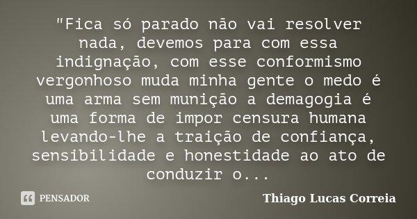"""""""Fica só parado não vai resolver nada, devemos para com essa indignação, com esse conformismo vergonhoso muda minha gente o medo é uma arma sem munição a d... Frase de Thiago Lucas Correia."""