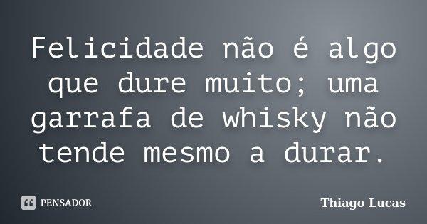Felicidade não é algo que dure muito; uma garrafa de whisky não tende mesmo a durar.... Frase de Thiago Lucas.