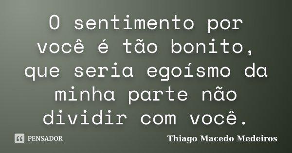 O sentimento por você é tão bonito, que seria egoísmo da minha parte não dividir com você.... Frase de Thiago Macedo Medeiros.