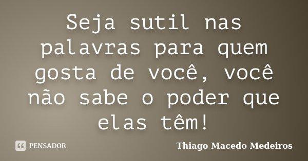 Seja sutil nas palavras para quem gosta de você, você não sabe o poder que elas têm!... Frase de Thiago Macedo Medeiros.